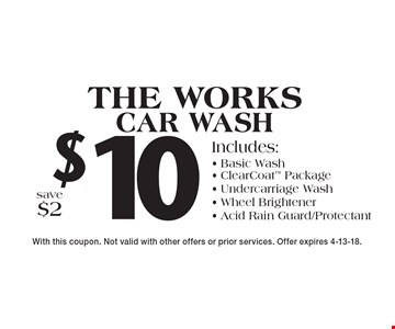 $10 the works car wash. Includes: basic wash, clearcoat package, undercarriage wash, wheel brightener, acid rain guard, protectant. Save $2. With this coupon. Not valid with other offers or prior services. Offer expires 4-13-18.