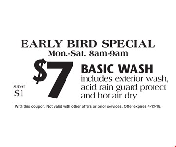 Early bird special Mon.-Sat. 8am-9am $7 basic wash. Includes exterior wash, acid rain guard protect and hot air dry. Save $1. With this coupon. Not valid with other offers or prior services. Offer expires 4-13-18.