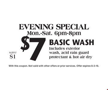 Evening Special: Mon.-Sat. 6pm-8pm. $7 Basic wash Includes exterior wash, acid rain guard protectant & hot air dry save $1. With this coupon. Not valid with other offers or prior services. Offer expires 8-3-18.
