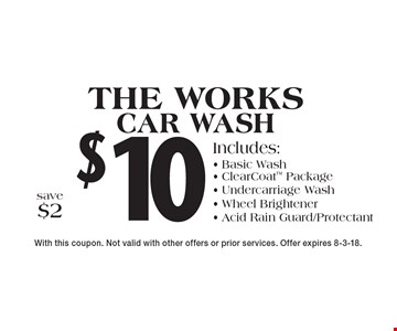 $10 The works car wash Includes:- Basic Wash- ClearCoat Package- Undercarriage Wash- Wheel Brightener- Acid Rain Guard/Protectant save $2 . With this coupon. Not valid with other offers or prior services. Offer expires 8-3-18.