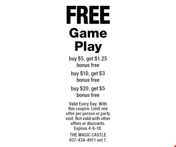Free Game Play. Buy $5, get $1.25 bonus free. Buy $10, get $3 bonus free. Buy $20, get $5 bonus free. Valid Every Day. With this coupon. Limit one offer per person or party visit. Not valid with other offers or discounts. Expires 4-6-18. The Magic Castle 937-434-4911 ext 1.