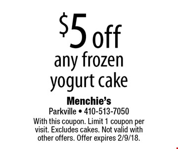 $5 off any frozen yogurt cake. With this coupon. Limit 1 coupon per visit. Excludes cakes. Not valid with other offers. Offer expires 2/9/18.