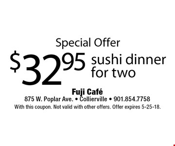 Special Offer $32.95 sushi dinner for two. With this coupon. Not valid with other offers. Offer expires 5-25-18.