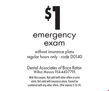 $1 emergency exam. without insurance plans. regular hours only - code D0140. With this coupon. Not valid with other offers or prior visits. Not valid with insurance plans. Cannot be combined with any other offers. Offer expires 3-12-18.