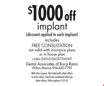 $1000 off implant (discount applied to each implant). includes free consultation. not valid with insurance plans or in house plan. codes D6010-D6057-D6059. With this coupon. Not valid with other offers or prior visits. Cannot be combined with any other offers. Offer expires 3-12-18.