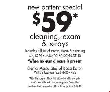 new patient special $59* cleaning, exam & x-rays. includes full set of x-rays, exam & cleaning reg. $289 - codes D0150-D0210-D1110 *When no gum disease is present. With this coupon. Not valid with other offers or prior visits. Not valid with insurance plans. Cannot be combined with any other offers. Offer expires 3-12-18.