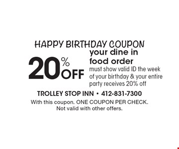 Happy Birthday Coupon: 20% Off your dine in food order. Must show valid ID the week of your birthday & your entire party receives 20% off. With this coupon. ONE COUPON PER CHECK. Not valid with other offers.