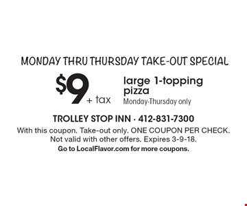Monday thru Thursday Take-Out Special: $9 + tax large 1-topping pizza Monday-Thursday only. With this coupon. Take-out only. ONE COUPON PER CHECK. Not valid with other offers. Expires 3-9-18. Go to LocalFlavor.com for more coupons.