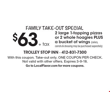Family Take-Out Special: $63 + tax 2 large 1-topping pizzas or 2 whole hoagies PLUS a bucket of wings (celery, carrots & dressing may be purchased separately). With this coupon. Take-out only. ONE COUPON PER CHECK. Not valid with other offers. Expires 3-9-18. Go to LocalFlavor.com for more coupons.