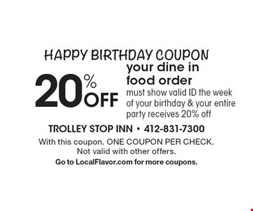 20% Off your dine in food order must show valid ID the week of your birthday & your entire party receives 20% offHappy Birthday Coupon . With this coupon. ONE COUPON PER CHECK.Not valid with other offers.Go to LocalFlavor.com for more coupons.
