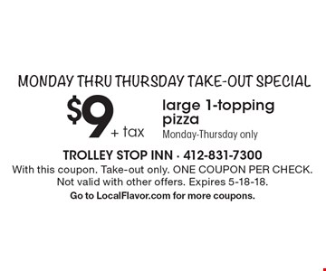 Monday thru Thursday Take-Out Special $9 + tax large 1-topping pizza Monday-Thursday only. With this coupon. Take-out only. ONE COUPON PER CHECK. Not valid with other offers. Expires 5-18-18. Go to LocalFlavor.com for more coupons.