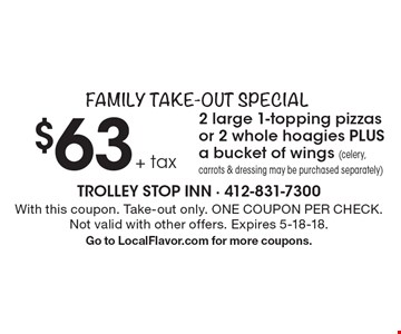 Family Take-Out Special $63+ tax 2 large 1-topping pizzas or 2 whole hoagies PLUS a bucket of wings (celery, carrots & dressing may be purchased separately). With this coupon. Take-out only. ONE COUPON PER CHECK. Not valid with other offers. Expires 5-18-18. Go to LocalFlavor.com for more coupons.
