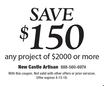 Save $150 any project of $2000 or more. With this coupon. Not valid with other offers or prior services. Offer expires 4-13-18.