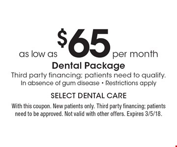 As low as $65 per month dental package. Third party financing; patients need to qualify. In absence of gum disease. Restrictions apply. With this coupon. New patients only. Third party financing; patients need to be approved. Not valid with other offers. Expires 3/5/18.