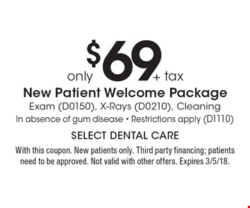 Only $69 + tax new patient welcome package. Exam (D0150), x-rays (D0210), cleaning In absence of gum disease. Restrictions apply (D1110). With this coupon. New patients only. Third party financing; patients need to be approved. Not valid with other offers. Expires 3/5/18.