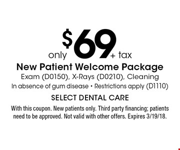 Only $69 + tax New Patient Welcome Package. Exam (D0150), X-Rays (D0210), Cleaning In absence of gum disease - Restrictions apply (D1110). With this coupon. New patients only. Third party financing; patients need to be approved. Not valid with other offers. Expires 3/19/18.