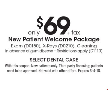 only $69 + tax New Patient Welcome Package Exam (D0150), X-Rays (D0210), Cleaning In absence of gum disease - Restrictions apply (D1110). With this coupon. New patients only. Third party financing; patients need to be approved. Not valid with other offers. Expires 6-4-18.