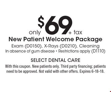 Only $69 + tax new patient welcome package exam (D0150), x-rays (D0210), Cleaning In absence of gum disease - Restrictions apply (D1110). With this coupon. New patients only. Third party financing; patients need to be approved. Not valid with other offers. Expires 6-18-18.