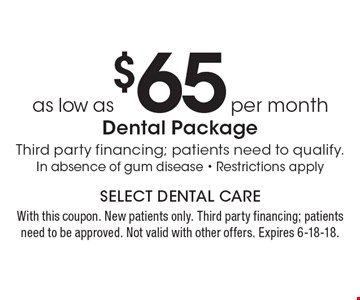 As low as $65 per month dental package. Third party financing; patients need to qualify. In absence of gum disease - Restrictions apply. With this coupon. New patients only. Third party financing; patients need to be approved. Not valid with other offers. Expires 6-18-18.
