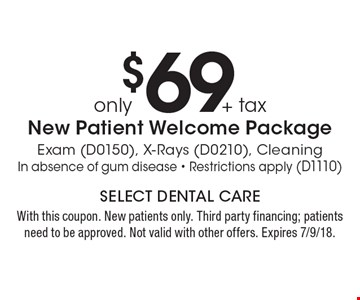only $69 + tax New Patient Welcome Package Exam (D0150), X-Rays (D0210), Cleaning In absence of gum disease - Restrictions apply (D1110). With this coupon. New patients only. Third party financing; patients need to be approved. Not valid with other offers. Expires 7/9/18.