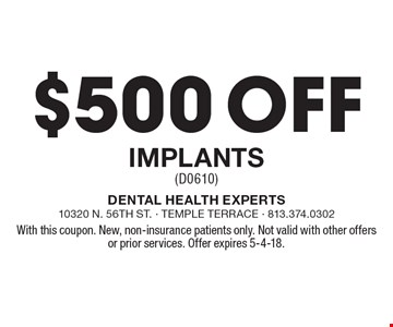 $500 off Implants (D0610). With this coupon. New, non-insurance patients only. Not valid with other offers or prior services. Offer expires 5-4-18.