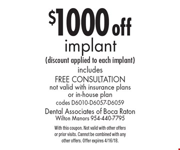 $1000 off implant (discount applied to each implant) includes free consultation not valid with insurance plans or in-house plan codes D6010-D6057-D6059. With this coupon. Not valid with other offers or prior visits. Cannot be combined with any other offers. Offer expires 4/16/18.