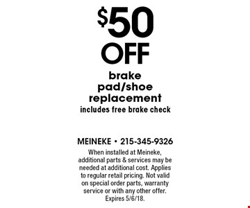 $50 off brake pad/shoe replacement includes free brake check. When installed at Meineke, additional parts & services may be needed at additional cost. Applies to regular retail pricing. Not valid on special order parts, warranty service or with any other offer. Expires 5/6/18.