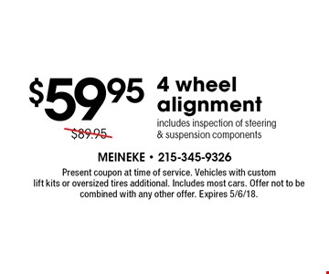 $59.95 4 wheel alignment includes inspection of steering & suspension components. Present coupon at time of service. Vehicles with custom lift kits or oversized tires additional. Includes most cars. Offer not to be combined with any other offer. Expires 5/6/18.