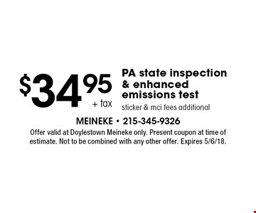 $34.95 + tax PA state inspection & enhanced emissions test sticker & mci fees additional. Offer valid at Doylestown Meineke only. Present coupon at time of estimate. Not to be combined with any other offer. Expires 5/6/18.