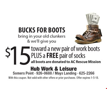 Bucks for boots $15 toward a new pair of work bootsPLUS a free pair of socks. With this coupon. Not valid with other offers or prior purchases. Offer expires 1-5-18.