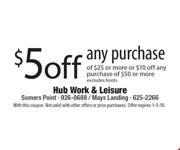 $5 off any purchase of $25 or more or $10 off any purchase of $50 or more, excludes boots. With this coupon. Not valid with other offers or prior purchases. Offer expires 1-5-18.