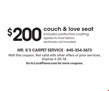 $200 couch & love seat. Includes protective coating applies to most fabrics sectionals not included. With this coupon. Not valid with other offers or prior services. Expires 4-30-18. Go to LocalFlavor.com for more coupons.