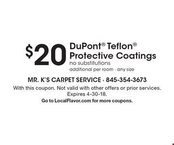 $20 DuPont Teflon Protective Coatings. No substitutions additional per room - any size. With this coupon. Not valid with other offers or prior services. Expires 4-30-18. Go to LocalFlavor.com for more coupons.