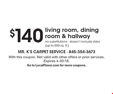 $140 living room, dining room & hallway. No substitutions - doesn't include stairs (up to 500 sq. ft.). With this coupon. Not valid with other offers or prior services. Expires 4-30-18. Go to LocalFlavor.com for more coupons.