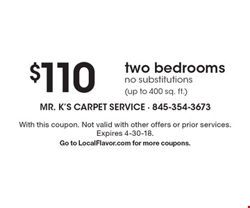 $110 two bedrooms. No substitutions (up to 400 sq. ft.). With this coupon. Not valid with other offers or prior services. Expires 4-30-18. Go to LocalFlavor.com for more coupons.