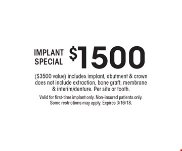 $1500 IMPLANT SPECIAL ($3500 value). Includes implant, abutment & crown. Does not include extraction, bone graft, membrane & interim/denture. Per site or tooth.. Valid for first-time implant only. Non-insured patients only. Some restrictions may apply. Expires 3/16/18.