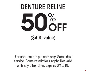 50% OFF DENTURE RELINE ($400 value). For non-insured patients only. Same day service. Some restrictions apply. Not valid with any other offer. Expires 3/16/18.