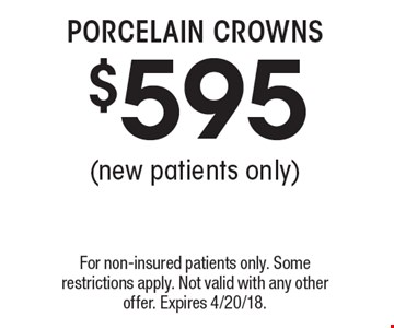 $595 PORCELAIN CROWNS (new patients only). For non-insured patients only. Some restrictions apply. Not valid with any other offer. Expires 4/20/18.