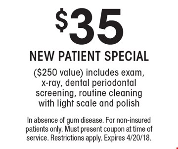 $35 NEW PATIENT SPECIAL ($250 value). Includes exam, x-ray, dental periodontal screening, routine cleaning with light scale and polish. In absence of gum disease. For non-insured patients only. Must present coupon at time of service. Restrictions apply. Expires 4/20/18.