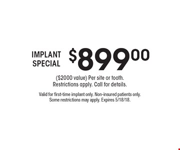 $899.00 IMPLANT SPECIAL ($2000 value) Per site or tooth.Restrictions apply. Call for details. Valid for first-time implant only. Non-insured patients only. Some restrictions may apply. Expires 5/18/18.