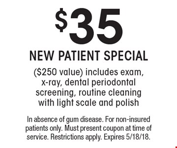 $35 NEW PATIENT SPECIAL ($250 value) includes exam, x-ray, dental periodontal screening, routine cleaning with light scale and polish. In absence of gum disease. For non-insured patients only. Must present coupon at time of service. Restrictions apply. Expires 5/18/18.