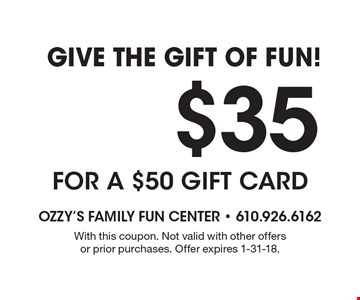 Give The Gift Of Fun! $35 only for a $50 gift card. With this coupon. Not valid with other offers or prior purchases. Offer expires 1-31-18.