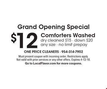 Grand Opening Special $12 Comforters Washed dry cleaned $15 - down $20 any size - no limit prepay. Must present coupon with incoming order. Restrictions apply. Not valid with prior services or any other offers. Expires 4-13-18.Go to LocalFlavor.com for more coupons.