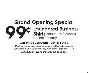 Grand Opening Special 99¢ Laundered Business Shirts minimum 3 pieces no limit prepay. Must present coupon with incoming order. Restrictions apply. Not valid with prior services or any other offers. Expires 4-13-18. Go to LocalFlavor.com for more coupons.