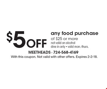 $5 off any food purchase of $25 or more. Not valid on alcohol dine in only - Valid mon.-thurs. With this coupon. Not valid with other offers. Expires 2-2-18.