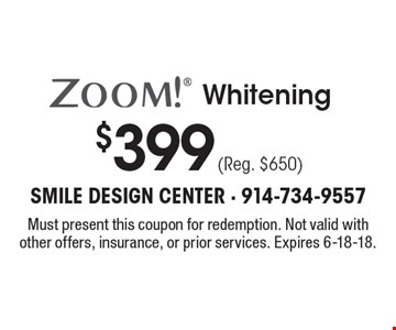$399 (Reg. $650) ZOOM! Whitening. Must present this coupon for redemption. Not valid with other offers, insurance, or prior services. Expires 6-18-18.
