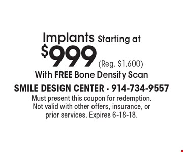 Implants Starting at $999 (Reg. $1,600) With FREE Bone Density Scan. Must present this coupon for redemption. Not valid with other offers, insurance, or prior services. Expires 6-18-18.