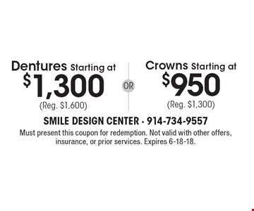 Dentures Starting at $1,300 (Reg. $1,600) or Crowns Starting at $950 (Reg. $1,300). Must present this coupon for redemption. Not valid with other offers, insurance, or prior services. Expires 6-18-18.