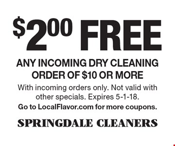 $2.00 free any incoming dry cleaning order of $10 or more. With incoming orders only. Not valid with other specials. Expires 5-1-18. Go to LocalFlavor.com for more coupons.