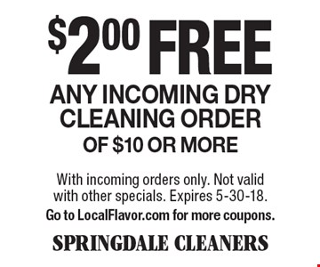 $2.00 free Any incoming dry cleaning order of $10 or more. With incoming orders only. Not valid with other specials. Expires 5-30-18. Go to LocalFlavor.com for more coupons.